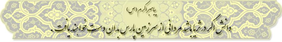 پیامبر اکرم (ص)فرمودند:دانش اگر در ثریا باشد مردانی از سرزمین پارسبدان دست خواهند یافت